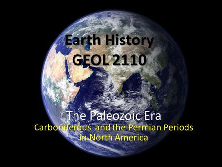 Earth History GEOL 2110 The Paleozoic Era Carboniferous and the Permian Periods in North America.