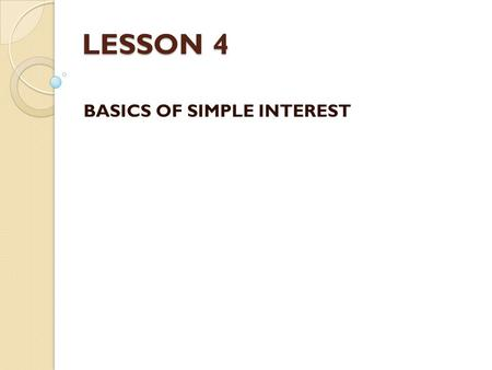 LESSON 4 BASICS OF SIMPLE INTEREST. Learning Outcomes By the end of this lesson, students should be able to: – Calculate simple interest. – Calculate.