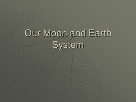 Our Moon and Earth System. The Moon – Our Nearest Neighbor  A natural satellite  One of more than 96 moons in our Solar System  The only moon of the.