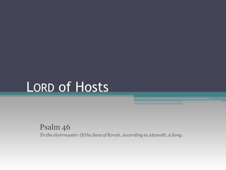 L ORD of Hosts Psalm 46 To the choirmaster. Of the Sons of Korah. According to Alamoth. A Song.