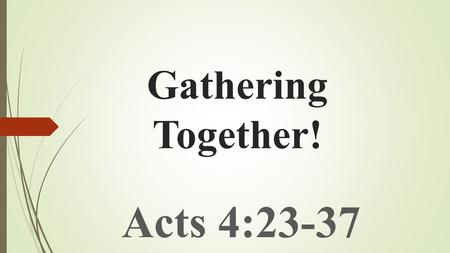 Gathering Together! Acts 4:23-37. The EARLY CHURCH'S ACTION When Under Threat!  THEY PRAYED :- Their PRAYER brought about TWO RESPONSES :  SHAKENING.