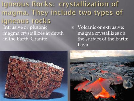 Intrusive or plutonic magma crystallizes at depth in the Earth: Granite  Volcanic or extrusive: magma crystallizes on the surface of the Earth: Lava.