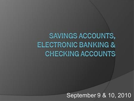 September 9 & 10, 2010. Objectives  Determine how interest is compounded for savings accounts.  Explain the various electronic banking methods.  Identify.