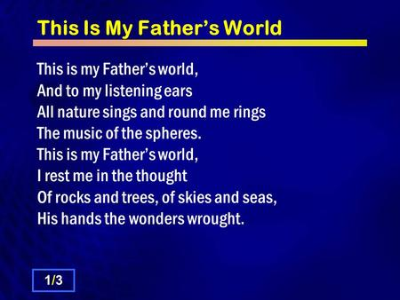 This Is My Father's World This is my Father's world, And to my listening ears All nature sings and round me rings The music of the spheres. This is my.