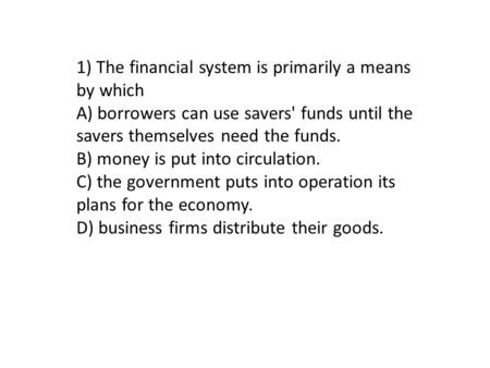 1) The financial system is primarily a means by which A) borrowers can use savers' funds until the savers themselves need the funds. B) money is put into.