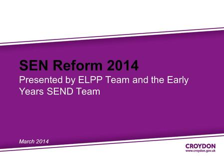 SEN Reform 2014 Presented by ELPP Team and the Early Years SEND Team March 2014.