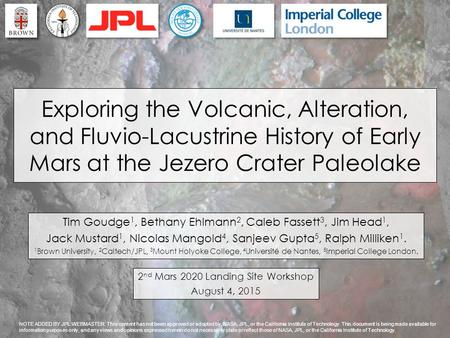 2 nd Mars 2020 Landing Site Workshop August 4, 2015 Exploring the Volcanic, Alteration, and Fluvio-Lacustrine History of Early Mars at the Jezero Crater.