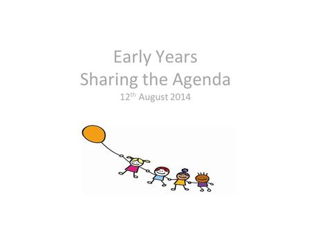 Early Years Sharing the Agenda 12 th August 2014.