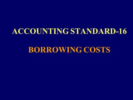 ACCOUNTING STANDARD-16 BORROWING COSTS. 2 OBJECTIVE & SCOPE To prescribe the accounting treatment for borrowing costs Does not deal with the actual or.