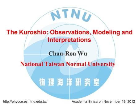 The Kuroshio: Observations, Modeling and Interpretations Chau-Ron Wu National Taiwan Normal University Academia Sinica on Novermber 19, 2012http://phyoce.es.ntnu.edu.tw/