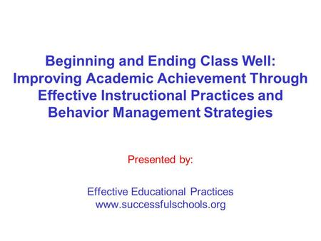 Beginning and Ending Class Well: Improving Academic Achievement Through Effective Instructional Practices and Behavior Management Strategies Presented.