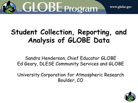 Student Collection, Reporting, and Analysis of GLOBE Data Sandra Henderson, Chief Educator GLOBE Ed Geary, DLESE Community Services and GLOBE University.