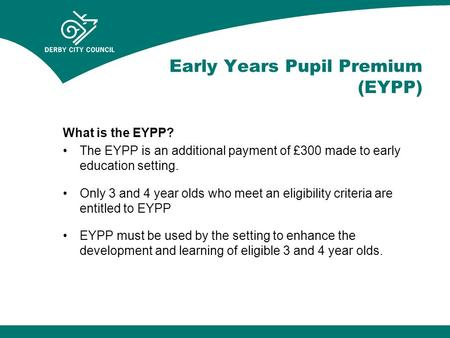 Early Years Pupil Premium (EYPP) What is the EYPP? The EYPP is an additional payment of £300 made to early education setting. Only 3 and 4 year olds who.