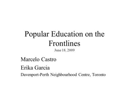 Popular Education on the Frontlines June 18, 2009 Marcelo Castro Erika Garcia Davenport-Perth Neighbourhood Centre, Toronto.