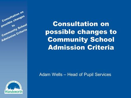 Consultation on possible changes to Community School Admission Criteria Consultation on possible changes to Community School Admission Criteria Adam Wells.