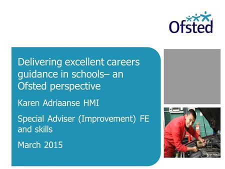 Delivering excellent careers guidance in schools– an Ofsted perspective Karen Adriaanse HMI Special Adviser (Improvement) FE and skills March 2015.