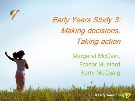 Early Years Study 3: Making decisions, Taking action Margaret McCain, Fraser Mustard Kerry McCuaig.