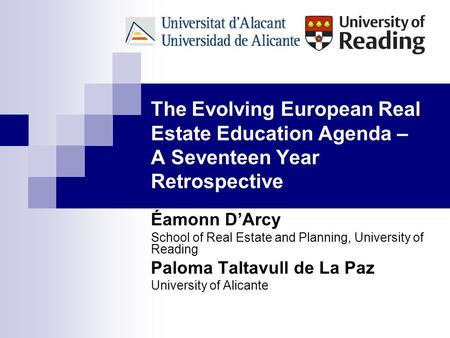 The Evolving European Real Estate Education Agenda – A Seventeen Year Retrospective Éamonn D'Arcy School of Real Estate and Planning, University of Reading.