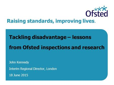 Raising standards, improving lives. Tackling disadvantage – lessons from Ofsted inspections and research John Kennedy Interim Regional Director, London.