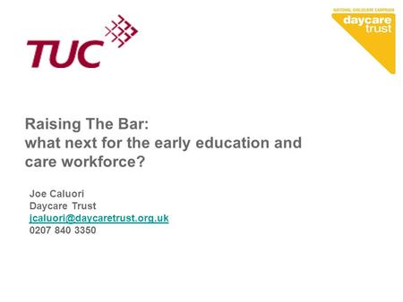 Raising The Bar: what next for the early education and care workforce? Joe Caluori Daycare Trust 0207 840 3350.