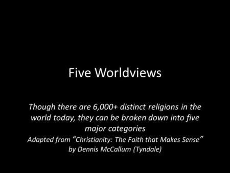 "Five Worldviews Though there are 6,000+ distinct religions in the world today, they can be broken down into five major categories Adapted from "" Christianity:"
