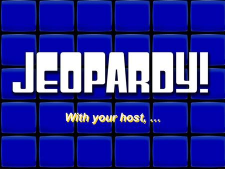 Welcome to Jeopardy! With your host, … With your host, …