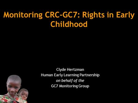 Monitoring CRC-GC7: Rights in Early Childhood Clyde Hertzman Human Early Learning Partnership on behalf of the GC7 Monitoring Group.