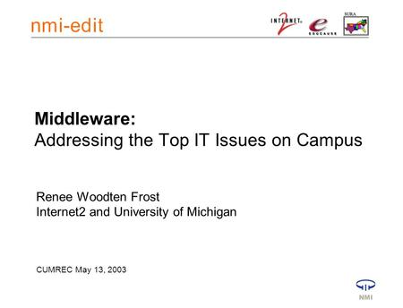 Middleware: Addressing the Top IT Issues on Campus Renee Woodten Frost Internet2 and University of Michigan CUMREC May 13, 2003.
