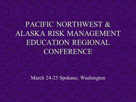 PACIFIC NORTHWEST & ALASKA RISK MANAGEMENT EDUCATION REGIONAL CONFERENCE March 24-25 Spokane, Washington.