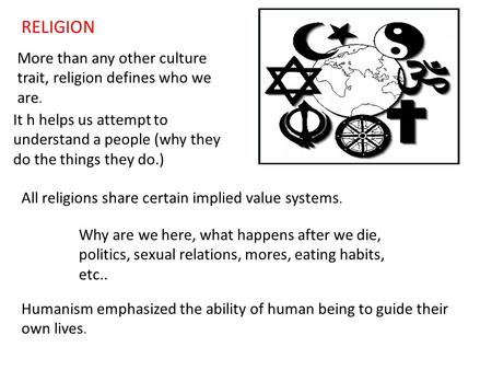 RELIGION More than any other culture trait, religion defines who we are. It h helps us attempt to understand a people (why they do the things they do.)