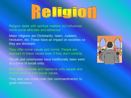 Religion deals with spiritual matters, but influences some social attitudes and behaviour Major religions are Christianity, Islam, Judaism, Hinduism, etc.