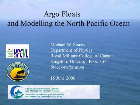 Argo Floats and Modelling the North Pacific Ocean Michael W. Stacey Department of Physics Royal Military College of Canada Kingston, Ontario, K7K 7B4