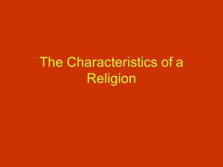 The Characteristics of a Religion. There are four major characteristics of any Religious Tradition. RITUAL AND CEREMONY STORIES AND SACRED TEXTS TIME.