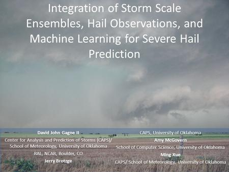 Integration of Storm Scale Ensembles, Hail Observations, and Machine Learning for Severe Hail Prediction David John Gagne II Center for Analysis and Prediction.