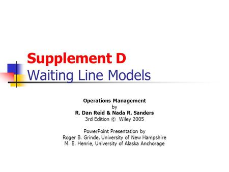 Supplement D Waiting Line Models Operations Management by R. Dan Reid & Nada R. Sanders 3rd Edition © Wiley 2005 PowerPoint Presentation by Roger B. Grinde,