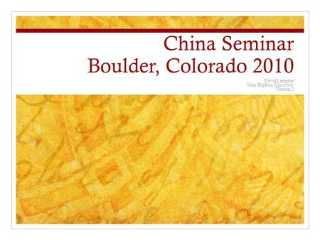 China Seminar Boulder, Colorado 2010 David Lampton John Hopkins University Version 2.