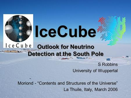 "IceCube S Robbins University of Wuppertal Moriond - ""Contents and Structures of the Universe"" La Thuile, Italy, March 2006 Outlook for Neutrino Detection."