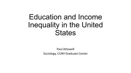 Education and Income Inequality in the United States Paul Attewell Sociology, CUNY Graduate Center.