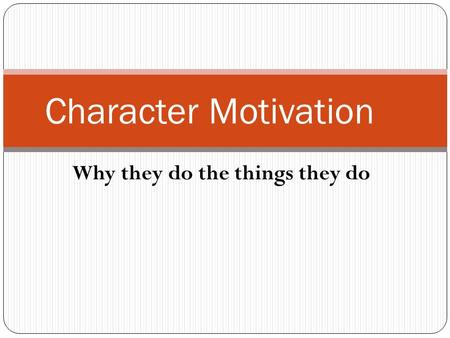 Why they do the things they do Character Motivation.
