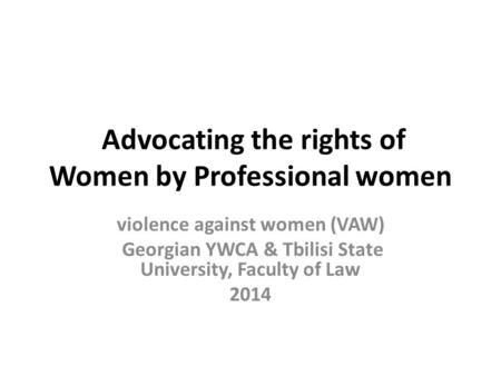 Advocating the rights of Women by Professional women violence against women (VAW) Georgian YWCA & Tbilisi State University, Faculty of Law 2014.