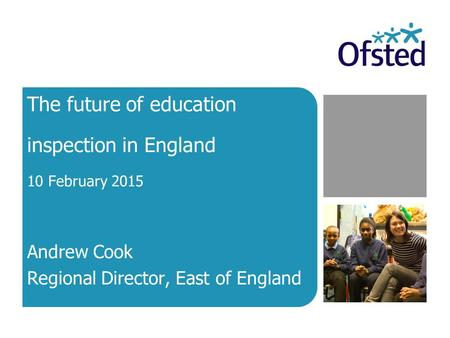The future of education inspection in England 10 February 2015 Andrew Cook Regional Director, East of England.