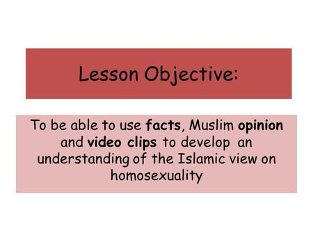 Lesson Objective: To be able to use facts, Muslim opinion and video clips to develop an understanding of the Islamic view on homosexuality.