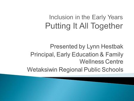 Presented by Lynn Hestbak Principal, Early Education & Family Wellness Centre Wetaksiwin Regional Public Schools.