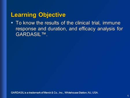 Learning Objective  To know the results of the clinical trial, immune response and duration, and efficacy analysis for GARDASIL™. 1 GARDASIL is a trademark.