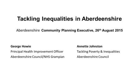 Tackling Inequalities in Aberdeenshire Aberdeenshire Community Planning Executive, 26 th August 2015 George Howie Principal Health Improvement Officer.