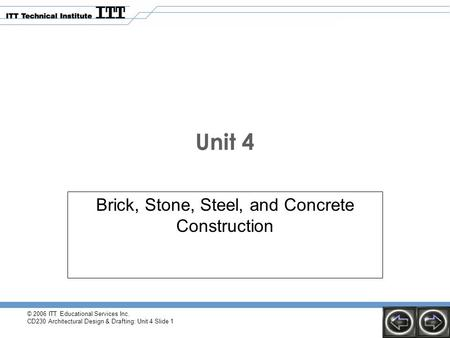 © 2006 ITT Educational Services Inc. CD230 Architectural Design & Drafting: Unit 4 Slide 1 Unit 4 Brick, Stone, Steel, and Concrete Construction.
