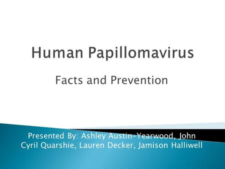 Facts and Prevention Presented By: Ashley Austin-Yearwood, John Cyril Quarshie, Lauren Decker, Jamison Halliwell.
