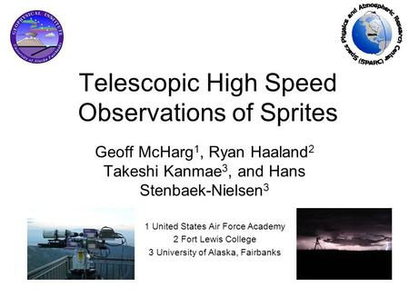 Telescopic High Speed Observations of Sprites Geoff McHarg 1, Ryan Haaland 2 Takeshi Kanmae 3, and Hans Stenbaek-Nielsen 3 1 United States Air Force Academy.