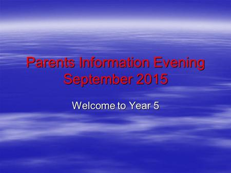 Parents Information Evening September 2015 Welcome to Year 5.