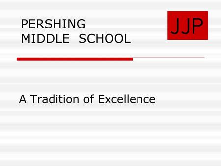 A Tradition of Excellence JJP PERSHING MIDDLE SCHOOL.